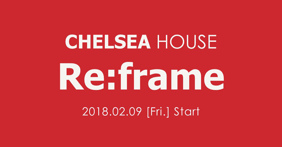 CHELSEA HOUSE Re:frame 2018.02.09[FRI] Coming Soon